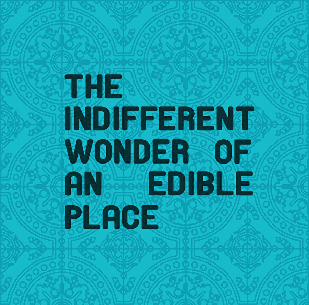 The Indifferent Wonder of an Edible Place